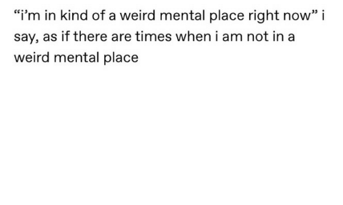 "Weird, Now, and Times: ""i'm in kind of a weird mental place right now"" i  say, as if there are times when i am not in a  weird mental place"