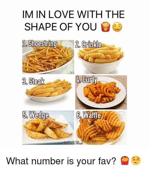 Shape Of You: IM IN LOVE WITH THE  SHAPE OF YOU  Shoestrln  2.  un  6. Waffle What number is your fav? 🍟🤤