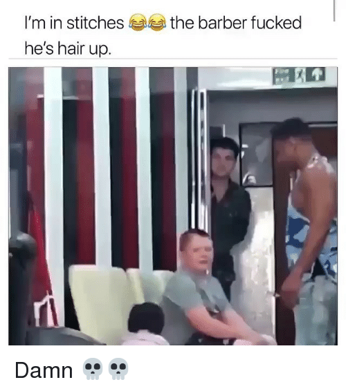 the barber: I'm in stitches  he's hair up.  the barber fucked Damn 💀💀