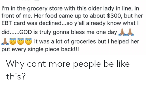 Daya: I'm in the grocery store with this older lady in line, in  front of me. Her food came up to about $300, but her  EBT card was declined...so y'all already know what I  did.... GOD is truly gonna bless me one dayA  it was a lot of groceries but I helped her  put every single piece back!!! Why cant more people be like this?