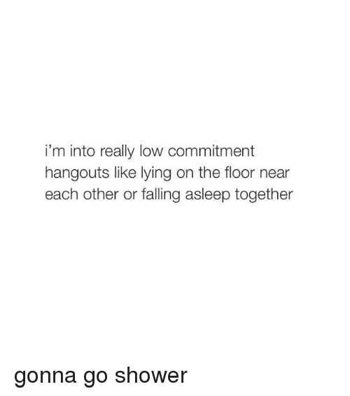 Go Shower: i'm into really low commitment  hangouts like lying on the floor near  each other or falling asleep together gonna go shower