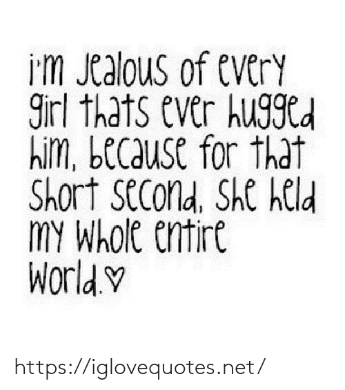 Held: i'm Jealous of every  girl thats ever hugged  him, because for that  Short second, She held  MY Whole entire  World.♡ https://iglovequotes.net/