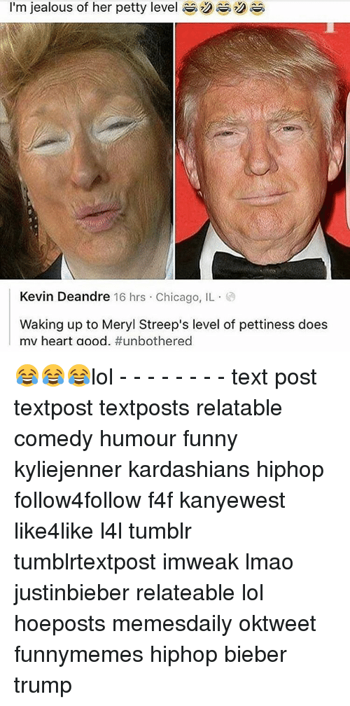 Lol Texts: I'm jealous of her petty level  Kevin Deandre 16 hrs Chicago, IL  Waking up to Meryl Streep's level of pettiness does  mv heart a ood. 😂😂😂lol - - - - - - - - text post textpost textposts relatable comedy humour funny kyliejenner kardashians hiphop follow4follow f4f kanyewest like4like l4l tumblr tumblrtextpost imweak lmao justinbieber relateable lol hoeposts memesdaily oktweet funnymemes hiphop bieber trump