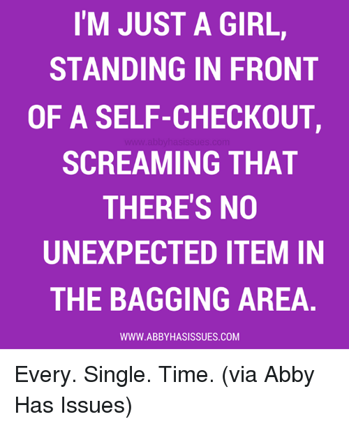 Unexpectable: I'M JUST A GIRL,  STANDING IN FRONT  OF A SELF-CHECKOUT,  SCREAMING THAT  THERE'S NO  UNEXPECTED ITEM IN  THE BAGGING AREA  WWW. ABBY HASISSUES.COM Every. Single. Time. (via Abby Has Issues)