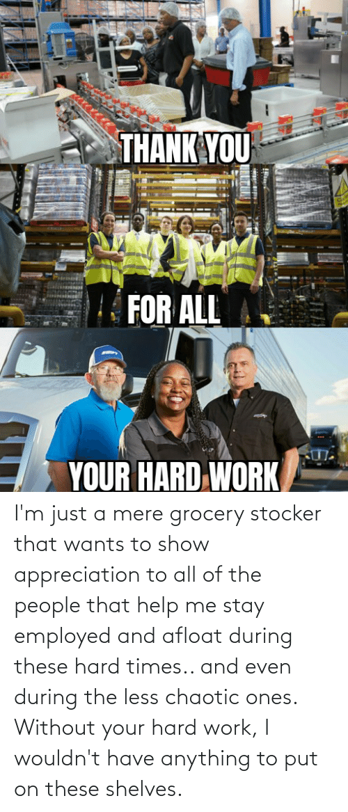 Of The People: I'm just a mere grocery stocker that wants to show appreciation to all of the people that help me stay employed and afloat during these hard times.. and even during the less chaotic ones. Without your hard work, I wouldn't have anything to put on these shelves.