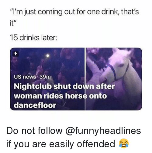 """News, Horse, and Trendy: """"I'm just coming out for one drink, that's  it""""  15 drinks later:  US news 39m  Nightclub shut down after  woman rides horse onto  dancefloor Do not follow @funnyheadlines if you are easily offended 😂"""