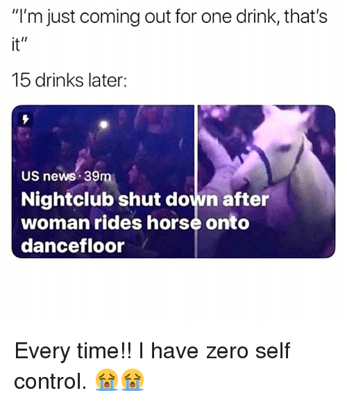 "Memes, News, and Zero: ""I'm just coming out for one drink, that's  it""  15 drinks later  US news 39m  Nightclub shut down after  woman rides horse onto  dancefloor Every time!! I have zero self control. 😭😭"