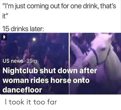 "Nightclub: ""I'm just coming out for one drink, that's  it""  15 drinks later:  US news 39m  Nightclub shut down after  woman rides horse onto  dancefloor I took it too far"