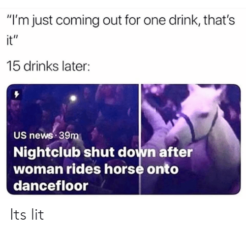"It's lit: ""I'm just coming out for one drink, that's  it""  15 drinks later:  US news 39m  Nightclub shut down after  woman rides horse onto  dancefloor Its lit"