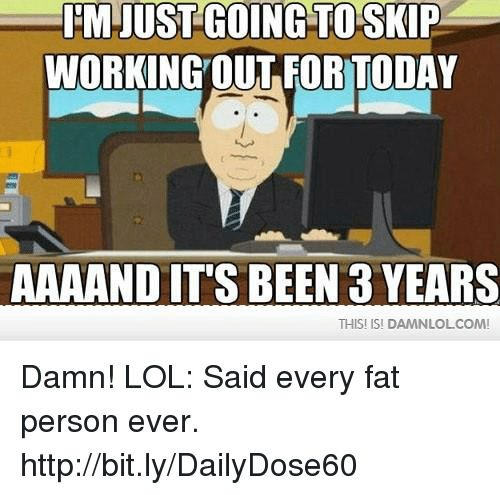 fat person: IM JUST GOING TO SKIP  WORKING OUT FOR TODAY  AAAAND ITS BEEN 3 YEARS  THIS ISI DAMN LOLCOMI Damn! LOL: Said every fat person ever.  http://bit.ly/DailyDose60