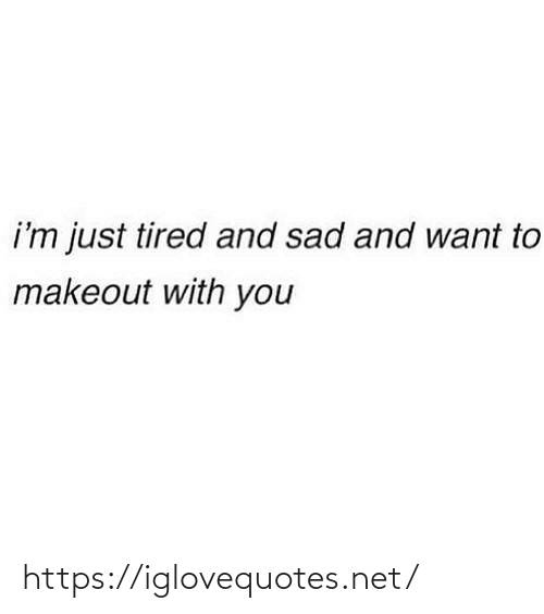Im Just: i'm just tired and sad and want to  makeout with you https://iglovequotes.net/