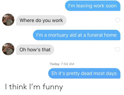 Where Do You: I'm leaving work soon  Where do you work  I'm a mortuary aid at a funeral home  Oh how's that  Today 7:54 AM  Eh it's pretty dead most days I think I'm funny