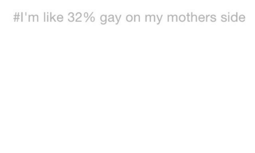 Mothers, Gay, and Side:  #I'm like 32% gay on my mothers side