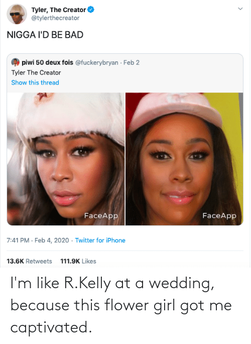R. Kelly: I'm like R.Kelly at a wedding, because this flower girl got me captivated.