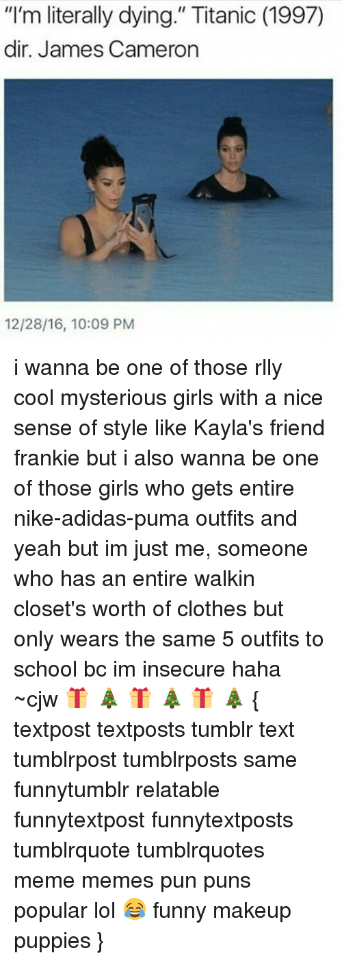 "Adidas, Clothes, and Makeup: ""I'm literally dying."" Titanic (1997)  dir. James Cameron  12/28/16, 10:09 PM i wanna be one of those rlly cool mysterious girls with a nice sense of style like Kayla's friend frankie but i also wanna be one of those girls who gets entire nike-adidas-puma outfits and yeah but im just me, someone who has an entire walkin closet's worth of clothes but only wears the same 5 outfits to school bc im insecure haha ~cjw 🎁 🎄 🎁 🎄 🎁 🎄 { textpost textposts tumblr text tumblrpost tumblrposts same funnytumblr relatable funnytextpost funnytextposts tumblrquote tumblrquotes meme memes pun puns popular lol 😂 funny makeup puppies }"