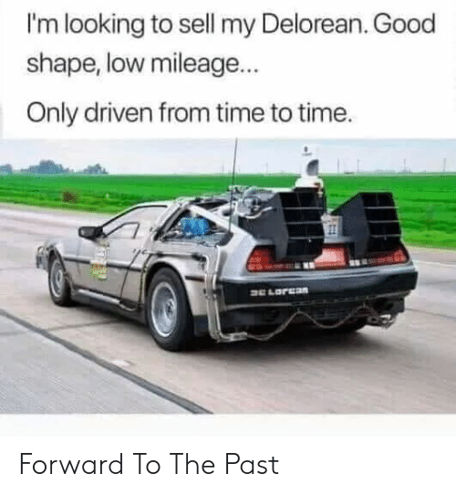 DeLorean, Good, and Time: I'm looking to sell my Delorean. Good  shape, low mileage...  Only driven from time to time. Forward To The Past