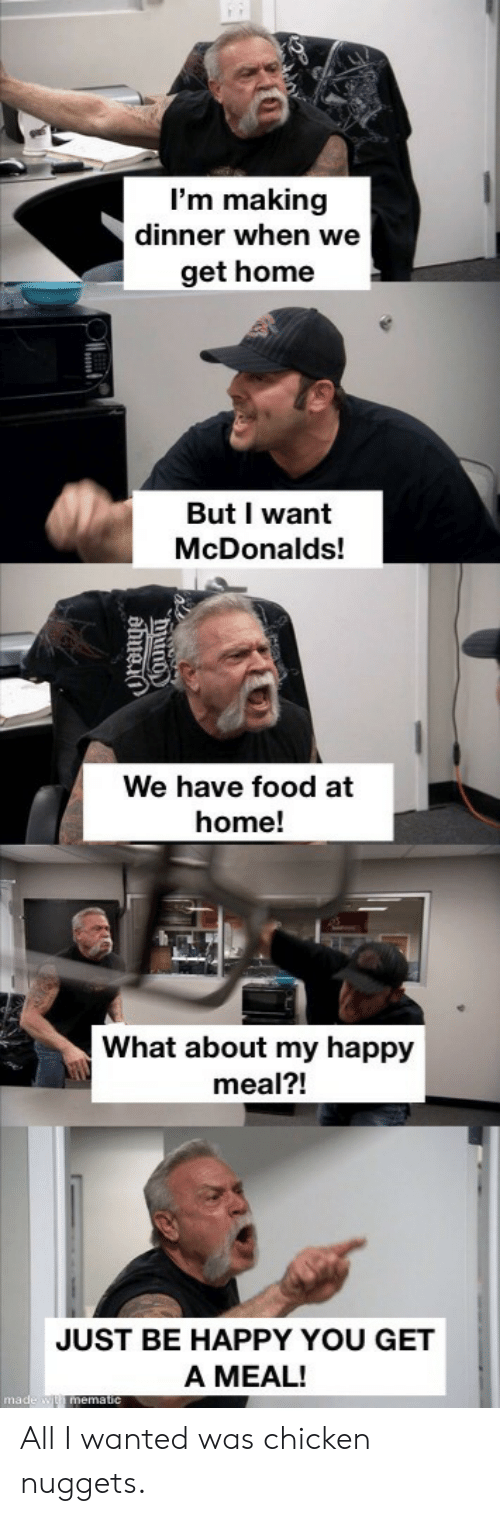 chicken nuggets: I'm making  dinner when we  get home  But I want  McDonalds!  We have food at  home!  What about my happy  meal?!  JUST BE HAPPY YOU GET  A MEAL!  made w mematic  hiuno  ahuei All I wanted was chicken nuggets.
