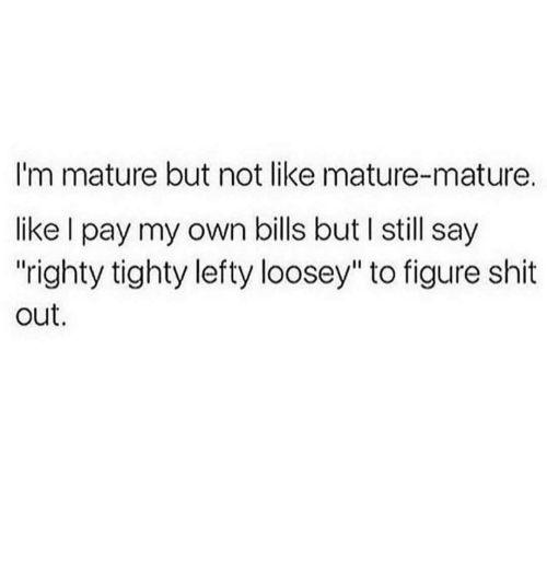 "matures: I'm mature but not like mature-mature.  like l pay my own bills but still say  ""righty tighty lefty loosey"" to figure shit  out."