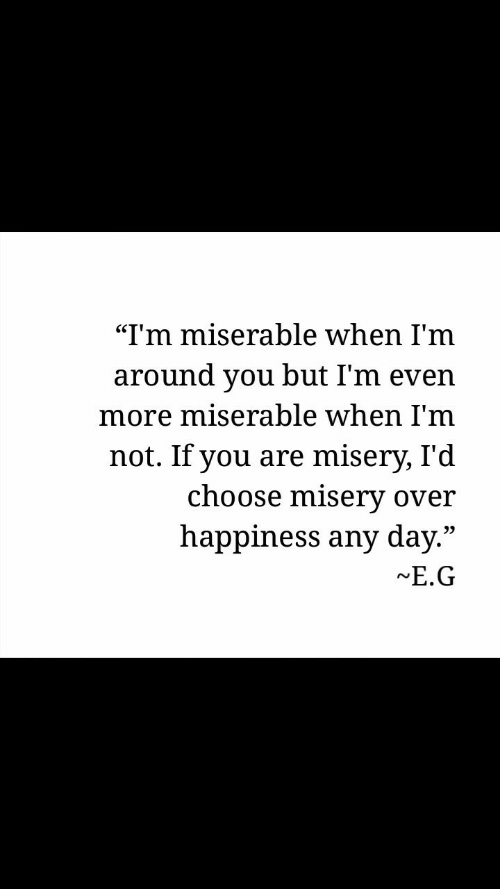 """Happiness, Misery, and Day: """"I'm miserable when I'm  around you but I'm even  more miserable when l'm  not. If you are misery, I'd  choose misery over  happiness any day.""""  E.G  09"""