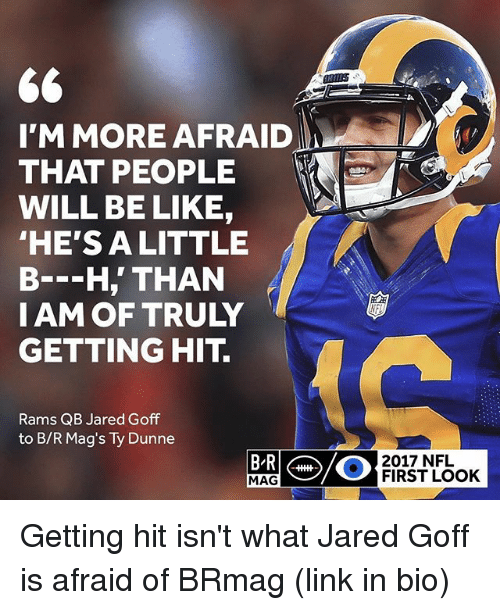 mags: I'M MORE AFRAID  THAT PEOPLE  WILL BE LIKE,  HE'S ALITTLE  B--H,' THAN  IAM OF TRULY  GETTING HIT.  Rams QB Jared Goff  to B/R Mag's Ty Dunne  2017 NFL  MAG  FIRST LOOK Getting hit isn't what Jared Goff is afraid of BRmag (link in bio)