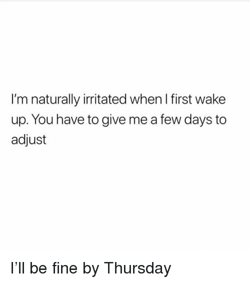 Girl Memes, First, and Wake: I'm naturally irritated when I first wake  up. You have to give me a few days to  adjust I'll be fine by Thursday