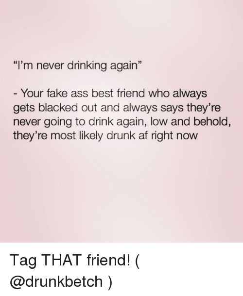"Drunk Af: ""I'm never drinking again""  Your fake ass best friend who always  gets blacked out and always says they're  never going to drink again, low and behold,  they're most likely drunk af right now Tag THAT friend! ( @drunkbetch )"