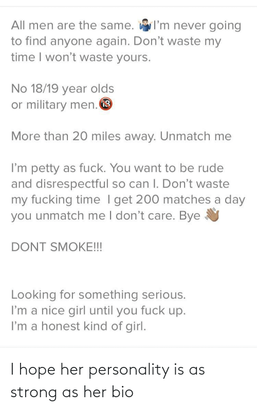 Men Are: I'm never going  All men are the same.  to find anyone again. Don't waste my  time I won't waste yours.  No 18/19 year olds  or military men. O  More than 20 miles away. Unmatch me  I'm petty as fuck. You want to be rude  and disrespectful so can I. Don't waste  my fucking time I get 200 matches a day  you unmatch me I don't care. Bye  DONT SMOKE!!!  Looking for something serious.  I'm a nice girl until you fuck up.  I'm a honest kind of girl. I hope her personality is as strong as her bio
