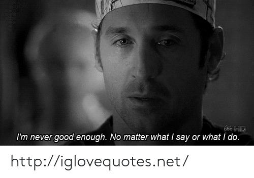 Good, Http, and Never: I'm never good enough. No matter what I say or what I do. http://iglovequotes.net/