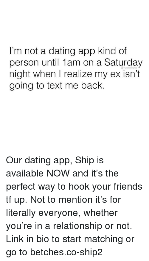 saturday night: I'm not a dating app kind of  person until 1am on a Saturday  night when I realize my ex isn't  going to text me back.  @betches Our dating app, Ship is available NOW and it's the perfect way to hook your friends tf up. Not to mention it's for literally everyone, whether you're in a relationship or not. Link in bio to start matching or go to betches.co-ship2