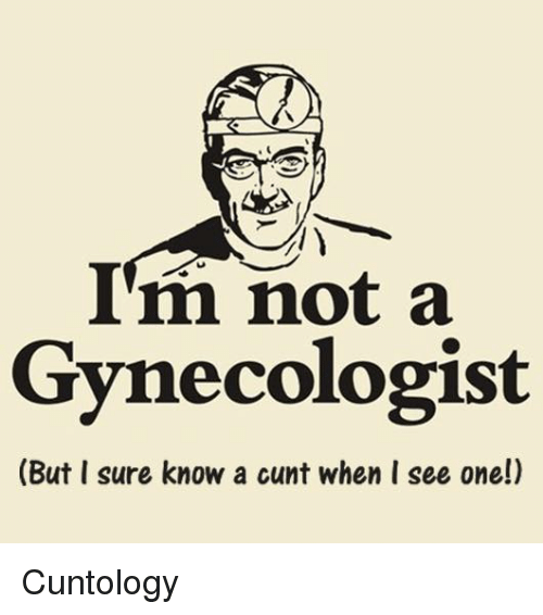 Memes, Cunt, and Gynecologist: I'm not a  Gynecologist  (But I sure know a cunt when I see one!) Cuntology
