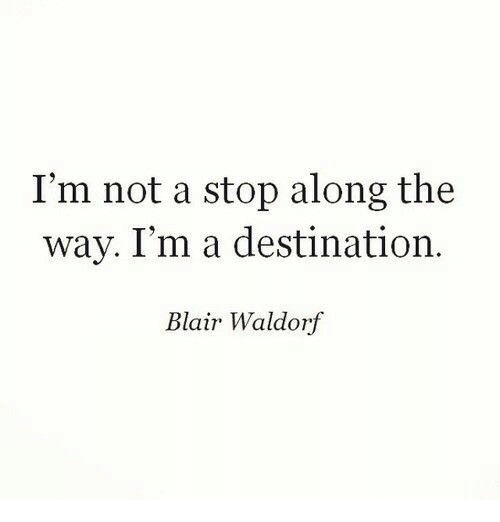 Blair Waldorf, Stop, and  Way: I'm not a stop along the  way. I'm a destination.  Blair Waldorf