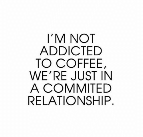 Addicted To: I'M NOT  ADDICTED  TO COFFEE,  WE'RE JUST IN  A COMMITED  RELATIONSHIP.