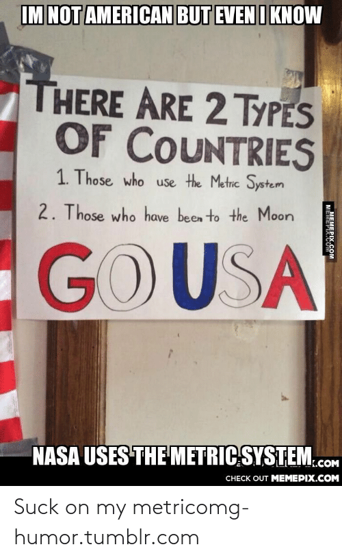 Suck On My: IM NOT AMERICAN BUT EVEN I KNOW  THERE ARE 2TYPES  OF COUNTRIES  1. Those who use the Metric System  2. Those who have been to the Moon  GOUSA  NASA USES THE METRIC SYSTEM.cOM  CHECK OUT MEMEPIX.COM  M MEMEPIX.COM Suck on my metricomg-humor.tumblr.com