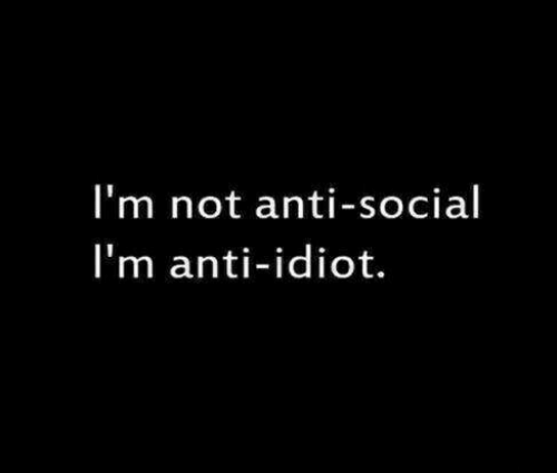 Idiot, Anti, and Social: I'm not anti-social  I'm anti-idiot.