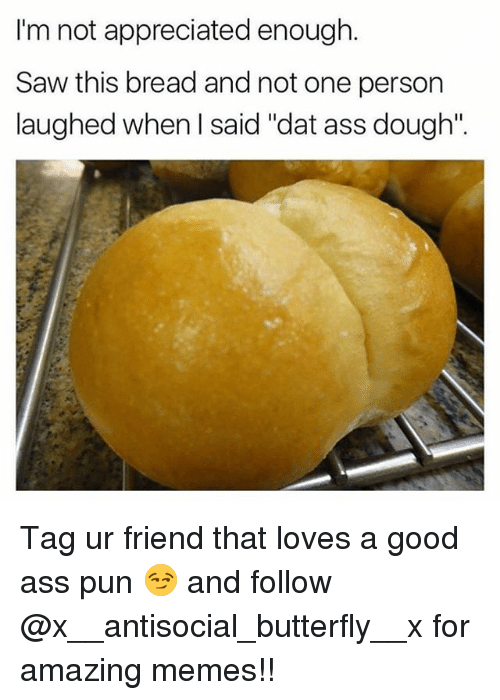 "dat ass: I'm not appreciated enough  Im not appreciated  Saw this bread and not one person  laughed when I said ""dat ass dough"". Tag ur friend that loves a good ass pun 😏 and follow @x__antisocial_butterfly__x for amazing memes!!"