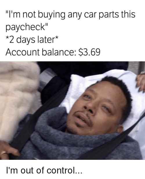 "Memes, 🤖, and Paycheck: ""I'm not buying any car parts this  paycheck""  *2 days later  Account balance: S3.69 I'm out of control..."