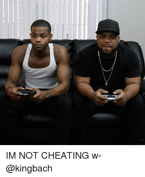 Not Cheating: IM NOT CHEATING w- @kingbach