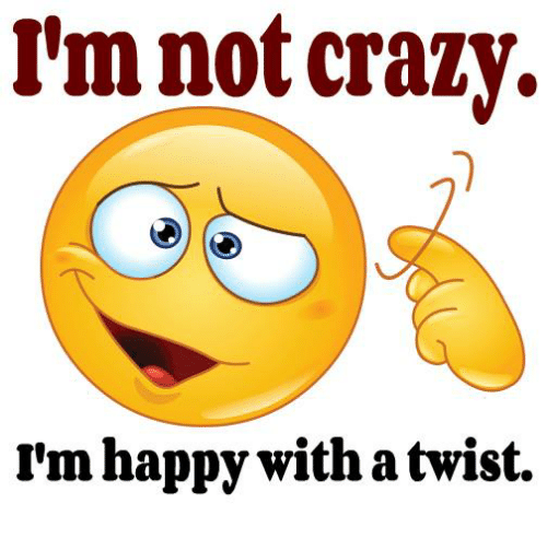 With A Twist: I'm not crazy.  rm happy with a twist.