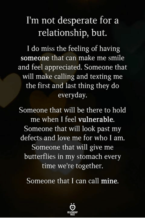 Desperate, Love, and Texting: I'm not desperate for a  relationship, but.  I do miss the feeling of having  someone that can make me smile  and feel appreciated. Someone that  will make calling and texting me  the first and last thing they do  everyday.  Someone that will be there to hold  me when I feel vulnerable.  Someone that will look past my  defects and love me for who I am.  Someone that will give me  butterflies in my stomach every  time we're together.  Someone that I can call mine.