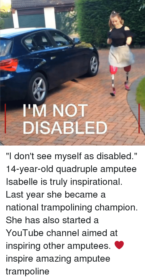 """quadruple: I'M NOT  DISABLED """"I don't see myself as disabled."""" 14-year-old quadruple amputee Isabelle is truly inspirational. Last year she became a national trampolining champion. She has also started a YouTube channel aimed at inspiring other amputees. ❤️ inspire amazing amputee trampoline"""