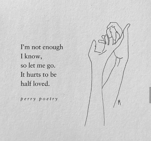Poetry: I'm not enough  I know,  so let me go.  It hurts to be  half loved.  perry poetry
