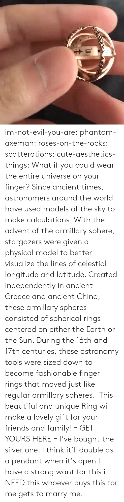 Buys: im-not-evil-you-are:  phantom-axeman: roses-on-the-rocks:  scatterations:   cute-aesthetics-things:  What if you could wear the entire universe on your finger? Since ancient times, astronomers around the world have used models of the sky to make calculations. With the advent of the armillary sphere, stargazers were given a physical model to better visualize the lines of celestial longitude and latitude. Created independently in ancient Greece and ancient China, these armillary spheres consisted of spherical rings centered on either the Earth or the Sun. During the 16th and 17th centuries, these astronomy tools were sized down to become fashionable finger rings that moved just like regular armillary spheres. This beautiful and unique Ring will make a lovely gift for your friends and family! = GET YOURS HERE =   I've bought the silver one. I think it'll double as a pendant when it's open    I have a strong want for this   i NEED this  whoever buys this for me gets to marry me.