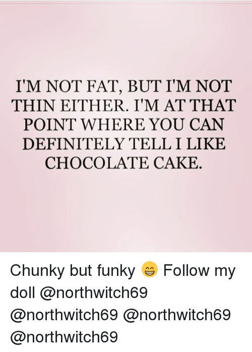 Caking: I'M NOT FAT, BUT I'M NOT  THIN EITHER. I'M AT THAT  POINT WHERE YOU CAN  DEFINITELY TELL I LIKE  CHOCOLATE CAKE Chunky but funky 😁 Follow my doll @northwitch69 @northwitch69 @northwitch69 @northwitch69