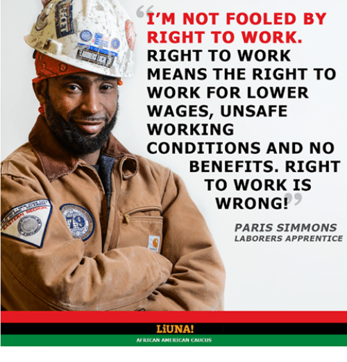 caucuses: I'M NOT FOOLED BY  RIGHT TO WORK.  RIGHT TO WORK  MEANS THE RIGHT TO  WORK FOR LOWER  WAGES, UNSAFE  WORKING  CONDITIONS AND NO  BENEFITS. RIGHT  TO WORK IS  WRONG!  PARIS SIMMONS  LABORERS APPRENTICE  LiUNA!  AFRICAN AMERICAN CAUCUS