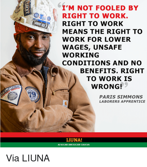 caucuses: I'M NOT FOOLED BY  RIGHT TO WORK.  RIGHT TO WORK  MEANS THE RIGHT TO  WORK FOR LOWER  WAGES, UNSAFE  WORKING  CONDITIONS AND NO  BENEFITS. RIGHT  TO WORK IS  WRONG!  PARIS SIMMONS  LABORERS APPRENTICE  LiUNA!  AFRICAN AMERICAN CAUCUS Via LIUNA