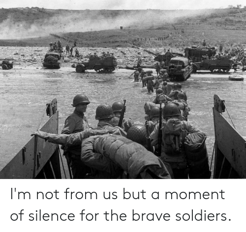 Soldiers, Brave, and Silence: I'm not from us but a moment of silence for the brave soldiers.