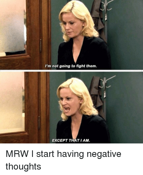 Mrw, Fight, and Except: I'm not going to fight thenm  EXCEPT THAT I AM <p>MRW I start having negative thoughts</p>