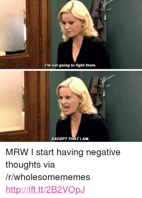 """Mrw, Http, and Fight: I'm not going to fight thenm  EXCEPT THAT I AM <p>MRW I start having negative thoughts via /r/wholesomememes <a href=""""http://ift.tt/2B2VOpJ"""">http://ift.tt/2B2VOpJ</a></p>"""