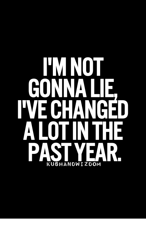 Lie, Gonna, and  Year: I'M NOT  GONNA LIE  I'VE CHANGED  A LOT IN THE  PAST YEAR.  KUSHANDWIZDOM