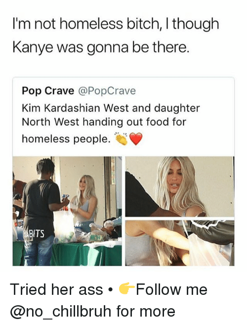 North West: I'm not homeless bitch, I though  Kanye was gonna be there.  Pop Crave @PopCrave  Kim Kardashian West and daughter  North West handing out food for  homeless people.  ITS Tried her ass • 👉Follow me @no_chillbruh for more